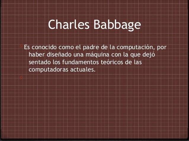 Charles Babbage0 Es conocido como el padre de la computación, por    haber diseñado una máquina con la que dejó    sentado...