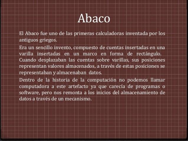 AbacoEl Abaco fue uno de las primeras calculadoras inventada por losantiguos griegos.Era un sencillo invento, compuesto de...