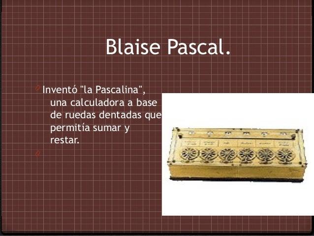 "Blaise Pascal.0 Inventó ""la Pascalina"",    una calculadora a base    de ruedas dentadas que    permitía sumar y    restar.0"