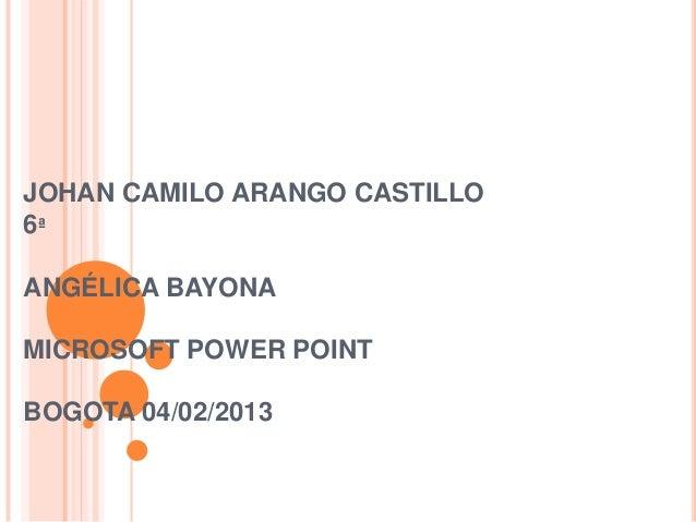 JOHAN CAMILO ARANGO CASTILLO6ªANGÉLICA BAYONAMICROSOFT POWER POINTBOGOTA 04/02/2013