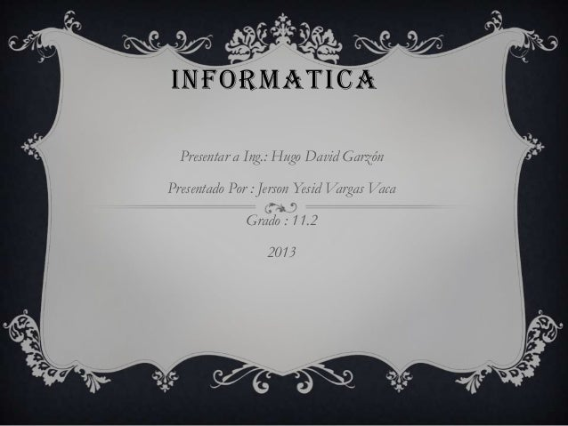 INFORMATICAPresentar a Ing.: Hugo David GarzónPresentado Por : Jerson Yesid Vargas VacaGrado : 11.22013