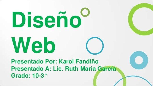 Diseño Web Presentado Por: Karol Fandiño Presentado A: Lic. Ruth Maria García Grado: 10-3°