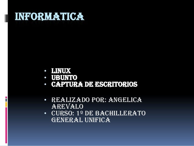 INFORMATICA  • LINUX • UBUNTO • CAPTURA DE ESCRITORIOS • REALIZADO POR: ANGELICA  AREVALO • CURSO: 1º DE BACHILLERATO GENE...