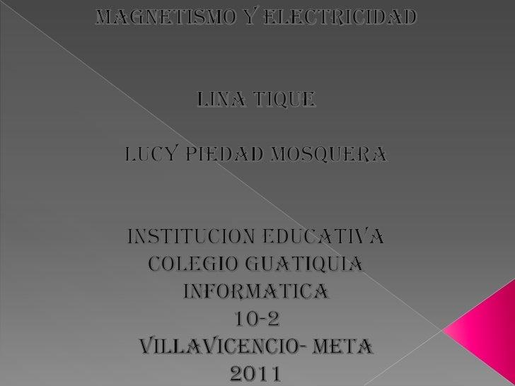 MAGNETISMO Y ELECTRICIDAD<br />LINA TIQUE<br />LUCY PIEDAD MOSQUERA<br />INSTITUCION EDUCATIVA <br />COLEGIO GUATIQUIA<br ...