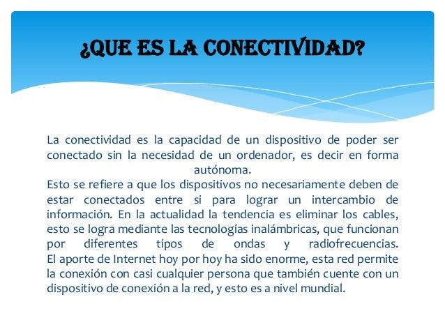 La conectividad es la capacidad de un dispositivo de poder ser conectado sin la necesidad de un ordenador, es decir en for...