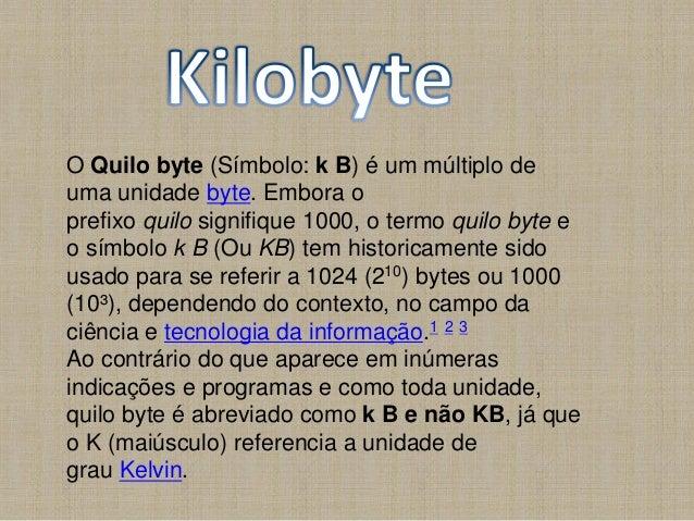 O Quilo byte (Símbolo: k B) é um múltiplo de uma unidade byte. Embora o prefixo quilo signifique 1000, o termo quilo byte ...