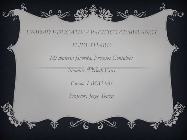 UNIDAD EDUCATIVA PACIFICO CEMBRANOS SLIDESHARE Mi materia favorita: Procesos Contables Nombre: Lisseth Eras Curso: 1 BGU !...