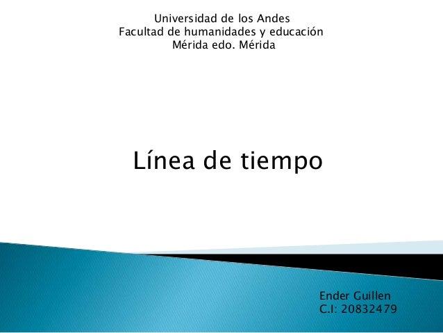 Universidad de los Andes Facultad de humanidades y educación Mérida edo. Mérida Línea de tiempo Ender Guillen C.I: 20832479