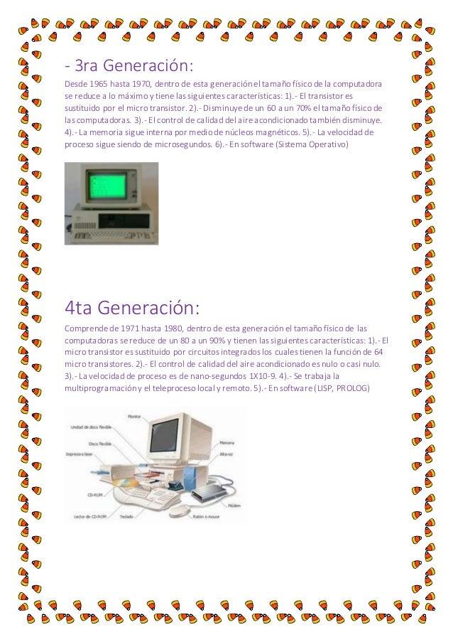 - 3ra Generación:  Desde 1965 hasta 1970, dentro de esta generación el tamaño físico de la computadora  se reduce a lo máx...