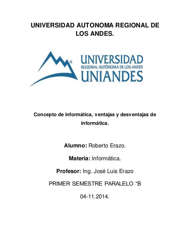 UNIVERSIDAD AUTONOMA REGIONAL DE  LOS ANDES.  Concepto de informática, ventajas y desventajas de  informática.  Alumno: Ro...