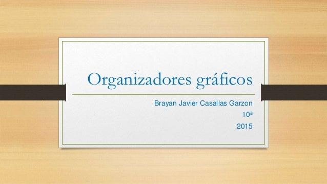 Organizadores gráficos Brayan Javier Casallas Garzon 10ª 2015
