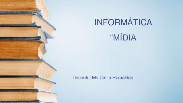 """INFORMÁTICA """"MÍDIA Docente: Ms Cintia Ramaldes"""
