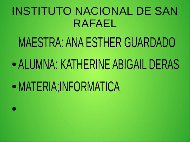 INSTITUTO NACIONAL DE SAN RAFAEL MAESTRA:ANAESTHER GUARDADO ● ALUMNA: KATHERINEABIGAIL DERAS ● MATERIA;INFORMATICA ●