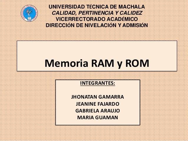 Memoria RAM y ROM INTEGRANTES: JHONATAN GAMARRA JEANINE FAJARDO GABRIELA ARAUJO MARIA GUAMAN UNIVERSIDAD TÉCNICA DE MACHAL...