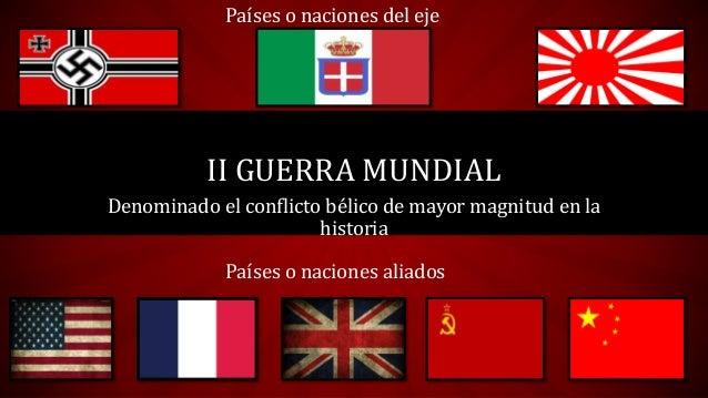Denominado el conflicto bélico de mayor magnitud en la historia II GUERRA MUNDIAL Países o naciones del eje Países o nacio...
