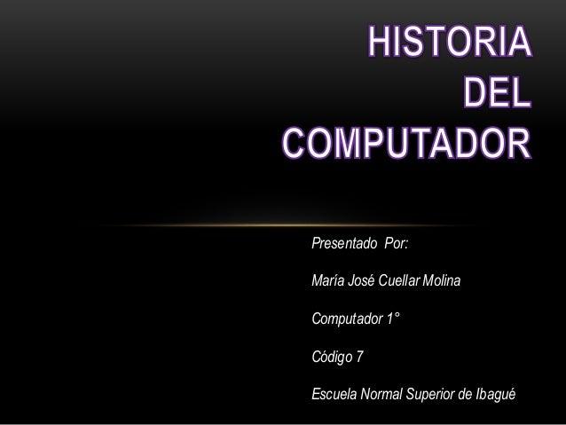 Presentado Por: María José Cuellar Molina Computador 1° Código 7 Escuela Normal Superior de Ibagué