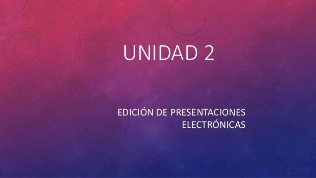 UNIDAD 2 EDICIÓN DE PRESENTACIONES ELECTRÓNICAS
