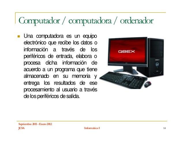 Computador / computadora / ordenador    Una computadora es un equipo    electrónico que recibe los datos o    información ...