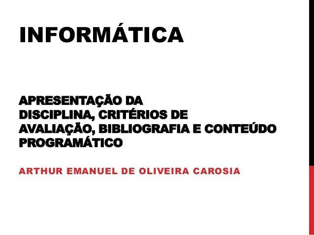 INFORMÁTICA APRESENTAÇÃO DA DISCIPLINA, CRITÉRIOS DE AVALIAÇÃO, BIBLIOGRAFIA E CONTEÚDO PROGRAMÁTICO ARTHUR EMANUEL DE OLI...