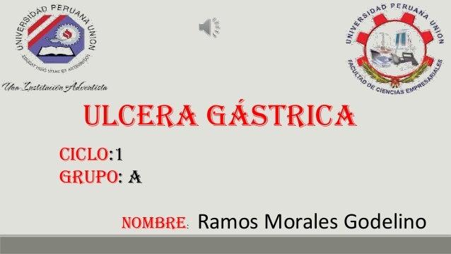 Ulcera gástrica Ciclo:1 grupo: A nombre: Ramos Morales Godelino