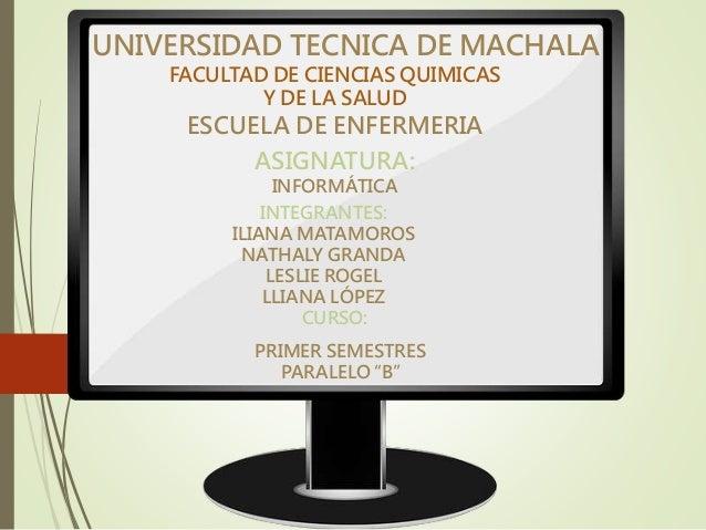 UNIVERSIDAD TECNICA DE MACHALA FACULTAD DE CIENCIAS QUIMICAS Y DE LA SALUD ESCUELA DE ENFERMERIA ASIGNATURA: INFORMÁTICA I...