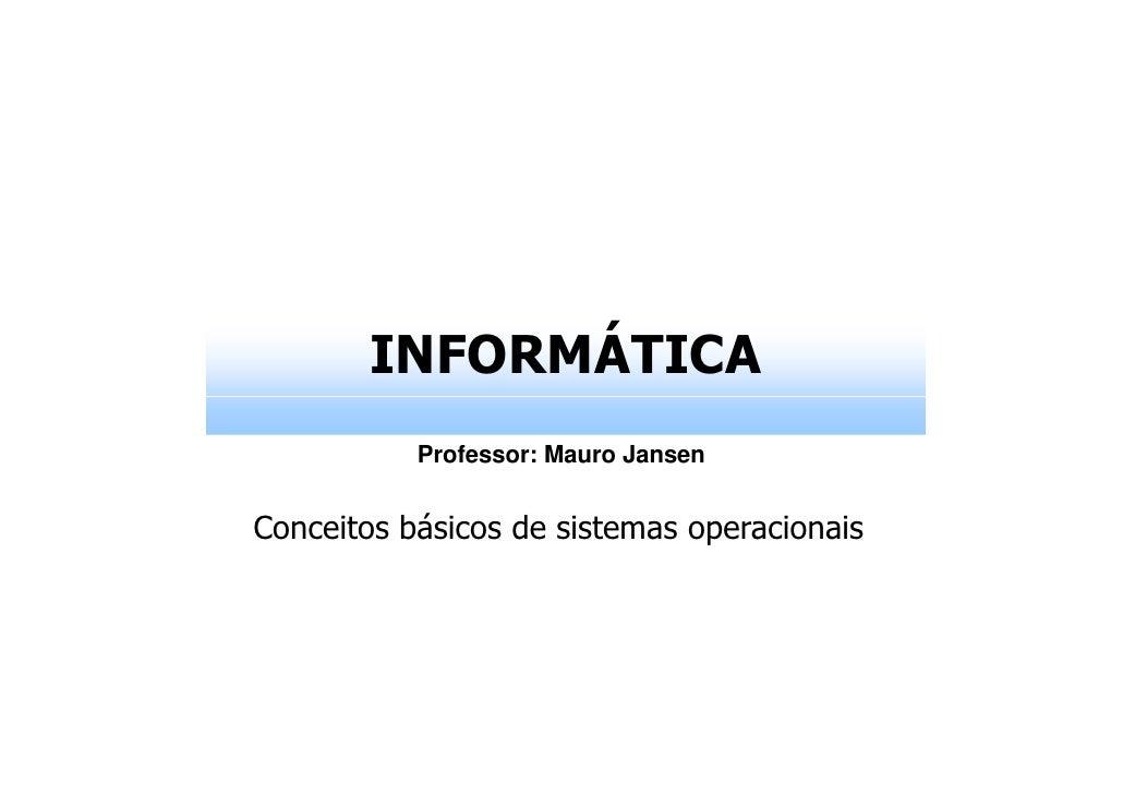 INFORMÁTICA           Professor: Mauro JansenConceitos básicos de sistemas operacionais