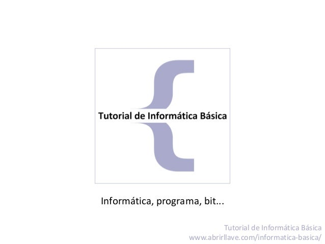 Informática, programa, bit... Tutorial de Informática Básica www.abrirllave.com/informatica-basica/