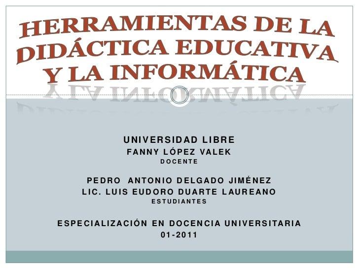 HERRAMIENTAS DE LA DIDÁCTICA EDUCATIVA Y LA INFORMÁTICA<br />UNIVERSIDAD LIBRE<br />FANNY LÓPEZ VALEK<br />DOCENTE<br />PE...