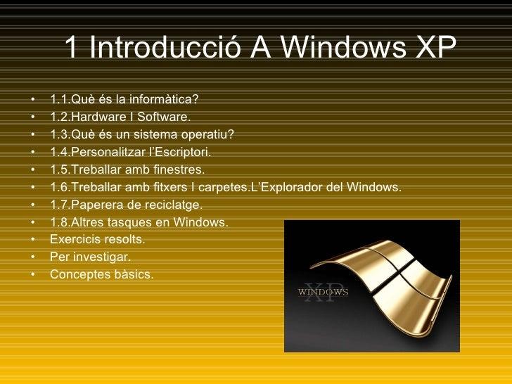 1 Introducció A Windows XP <ul><li>1.1.Què és la informàtica? </li></ul><ul><li>1.2.Hardware I Software. </li></ul><ul><li...
