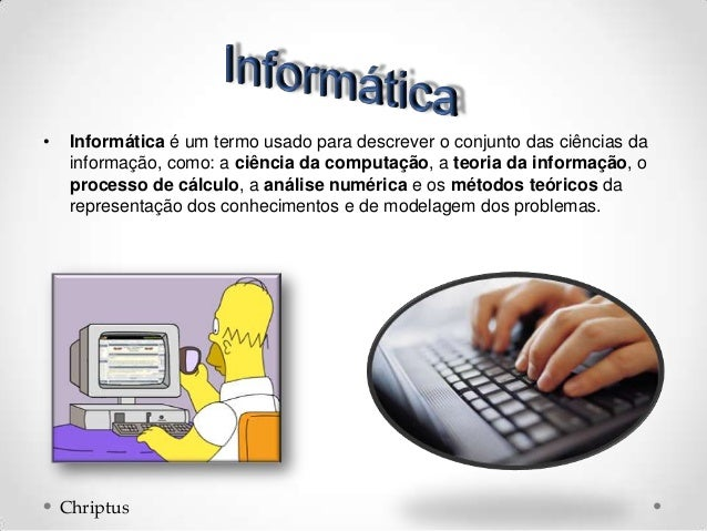 • Informática é um termo usado para descrever o conjunto das ciências da informação, como: a ciência da computação, a teor...
