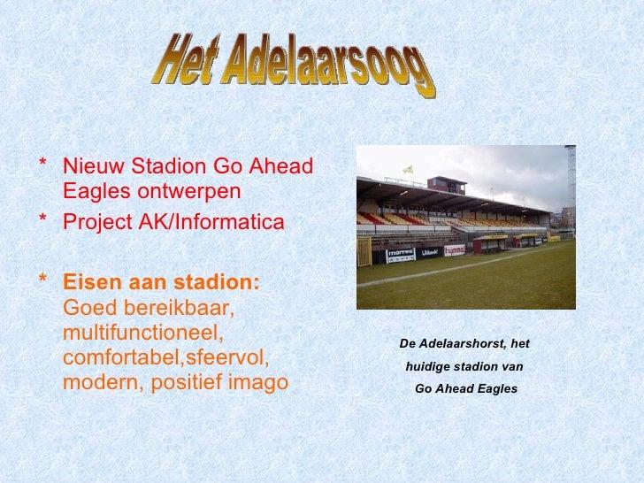 <ul><li>* Nieuw Stadion Go Ahead Eagles ontwerpen </li></ul><ul><li>* Project AK/Informatica </li></ul><ul><li>* Eisen aan...