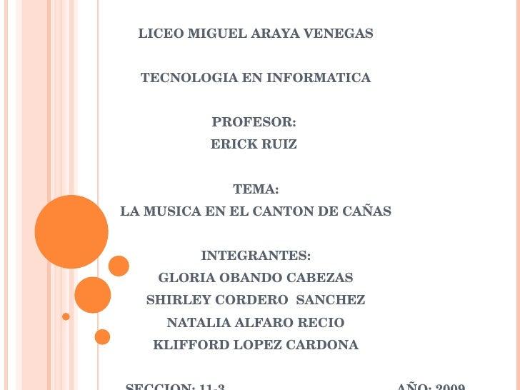 LICEO MIGUEL ARAYA VENEGAS TECNOLOGIA EN INFORMATICA PROFESOR:  ERICK RUIZ  TEMA: LA MUSICA EN EL CANTON DE CAÑAS INTEGRAN...