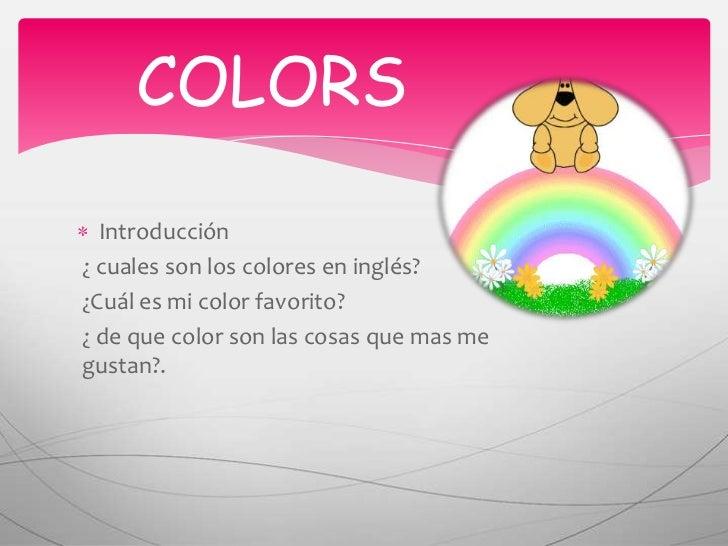 COLORS<br />Introducción<br />¿ cuales son los colores en inglés?<br />¿Cuál es mi color favorito?<br />¿ de que color so...