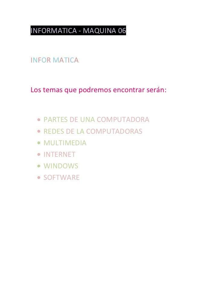 INFORMATICA - MAQUINA 06INFOR MATICALos temas que podremos encontrar serán:   PARTES DE UNA COMPUTADORA   REDES DE LA COMP...