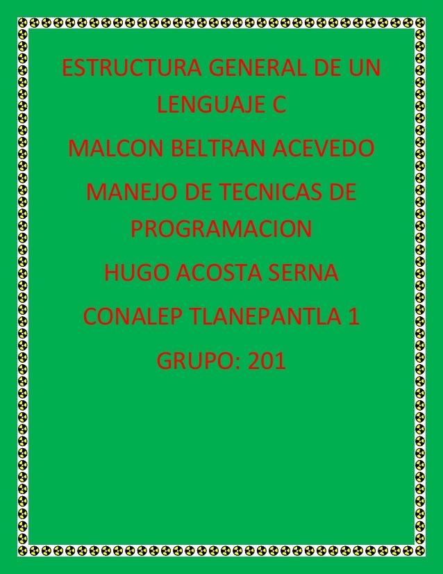 ESTRUCTURA GENERAL DE UN LENGUAJE C MALCON BELTRAN ACEVEDO MANEJO DE TECNICAS DE PROGRAMACION HUGO ACOSTA SERNA CONALEP TL...