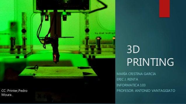 3D PRINTING MARÍA CRISTINA GARCIA ERIC J. RENTA INFORMATICA 103 PROFESOR: ANTONIO VANTAGGIATOCC: Printer,Pedro Moura.