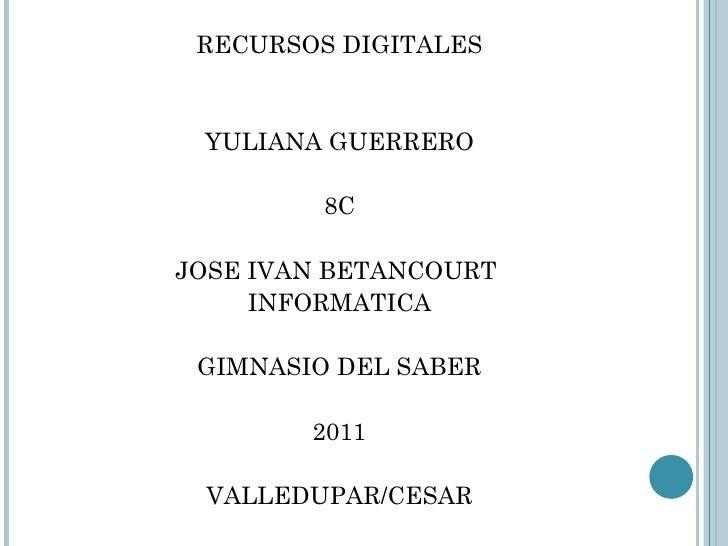 <ul><li>RECURSOS DIGITALES </li></ul><ul><li>YULIANA GUERRERO </li></ul><ul><li>8C </li></ul><ul><li>JOSE IVAN BETANCOURT ...