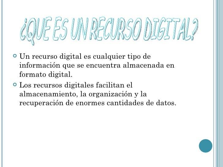 <ul><li>Un recurso digital es cualquier tipo de información que se encuentra almacenada en formato digital. </li></ul><ul>...