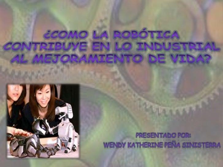 ¿Como la robótica contribuye en lo industrial al mejoramiento de vida? <br />      Presentado por:<br />Wendy Katherine Pe...