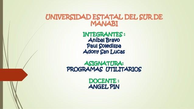 UNIVERSIDAD ESTATAL DEL SUR DE MANABI INTEGRANTES : Aníbal Bravo Paul Soledispa Adony San Lucas ASIGNATURA: PROGRAMAS UTIL...