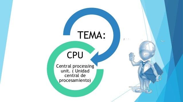 TEMA: CPU Central processing unit. ( Unidad central de procesamiento)
