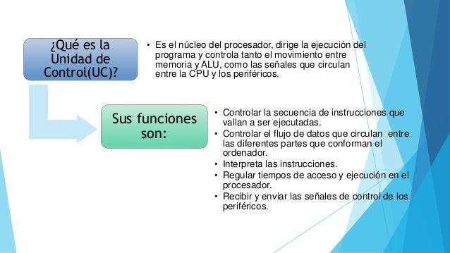 ¿Qué es la Unidad de Control(UC)? • Es el núcleo del procesador, dirige la ejecución del programa y controla tanto el movi...