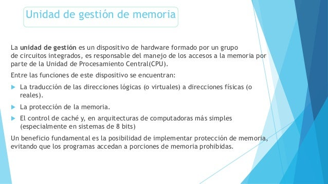 Unidad de gestión de memoria La unidad de gestión es un dispositivo de hardware formado por un grupo de circuitos integrad...