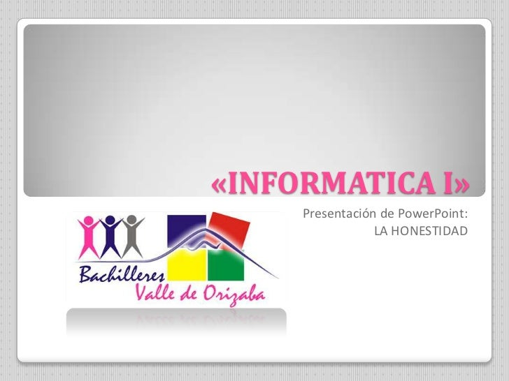 «INFORMATICA I»     Presentación de PowerPoint:                 LA HONESTIDAD
