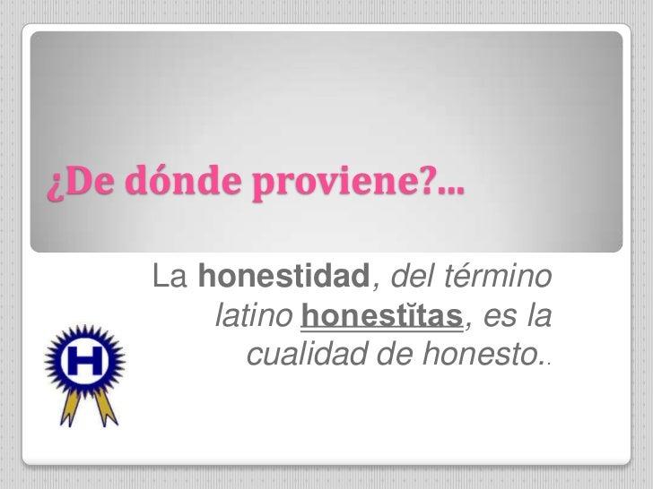 ¿De dónde proviene?...     La honestidad, del término         latino honestĭtas, es la            cualidad de honesto..