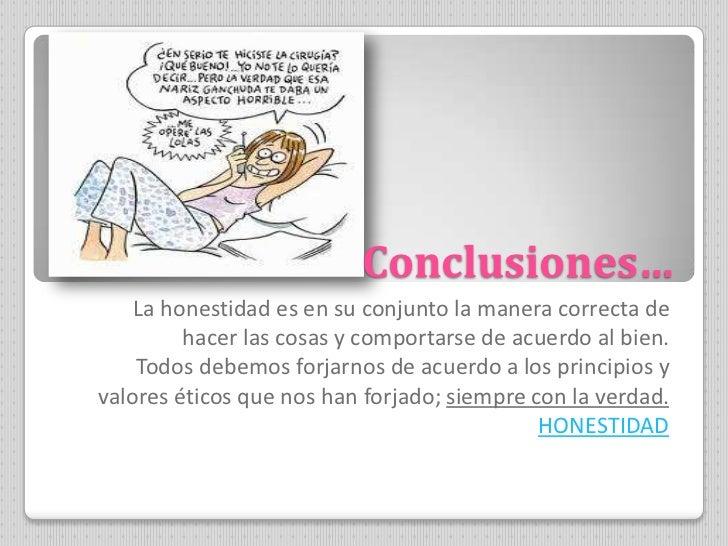 Conclusiones…    La honestidad es en su conjunto la manera correcta de         hacer las cosas y comportarse de acuerdo al...