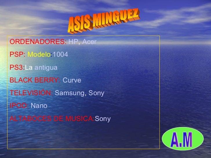 ASIS MINGUEZ  O ORDENADORES:  HP ,  Acer   PSP:  Modelo : 1004 PS3: La  antigua BLACK BERRY:  Curve TELEVISIÓN:  Samsung ,...
