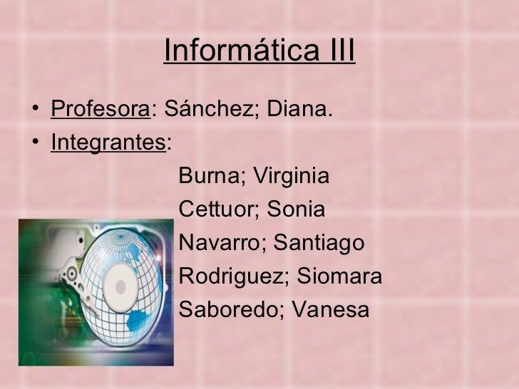 Informática III <ul><li>Profesora : Sánchez; Diana. </li></ul><ul><li>Integrantes : </li></ul><ul><li>Burna; Virginia </li...