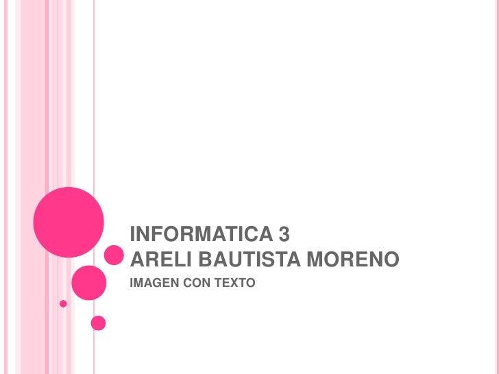 INFORMATICA 3ARELI BAUTISTA MORENO<br />IMAGEN CON TEXTO<br />