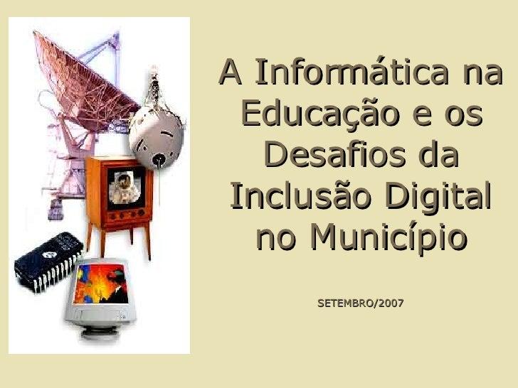 A Informática na Educação e os Desafios da Inclusão Digital no Município SETEMBRO/2007
